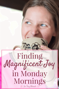 """Finding Outrageous Joy in Monday Mornings : So Very Blessed - """"Joy"""" isn't typically a word that describes Monday mornings, but you can beat those Monday blues and turnyour tedious drudgery into magnificent joy!"""