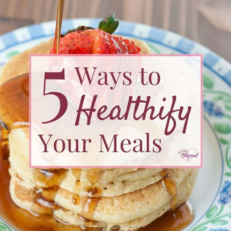 5 Ways to Healthify Your Meals